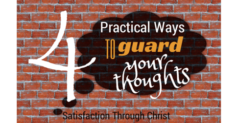 4 Practical Ways to Guard Your Thoughts | A Bible Verse Backed Post from Satisfaction Through Christ blog
