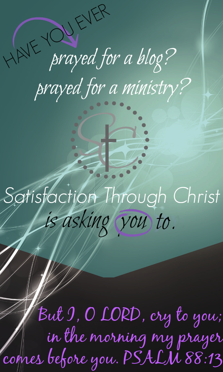 Satisfaction Through Christ is putting out a call to prayer to all our readers, and to any who have been ministered to by an e-ministry. We aren't just a blog, Satisfaction Through Christ is written by women who are called to serve God through writing, online teaching and encouragement and outreach and we want you to pray with us!