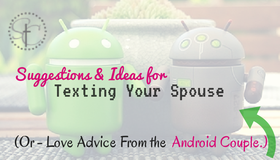 Ideas and Suggestions for Texting your spouse or husband. Or Love Advice from the Android Couple. 30 Examples of Texts to send to hubby/wife!
