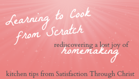 Learning to Cook from Scratch: rediscovering a lost joy of homemaking: Kitchen Tips from Satisfaction Through Christ - Cooking, baking, and kitchen tips from a girl who once hated cooking!