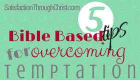 Five Bible Based Tips for Overcoming Temptation | Satisfaction Through Christ