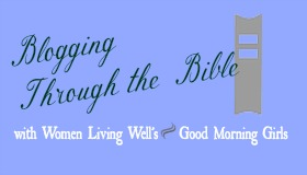 Blogging Through the Bible with Women Living Well's Good Morning Girls Reading Plan. Satisfaction Through Christ will be posting a weekly update on this new one-chapter-a-day program from WomenLivingWell.org