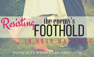 Resisting the Enemy's Foothold in Your Marriage from Jennifer at Satisfaction Through Christ