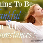 Being thankful is a learning process. The secret to being thankful in any circumstance is to rejoice in the Lord, always!
